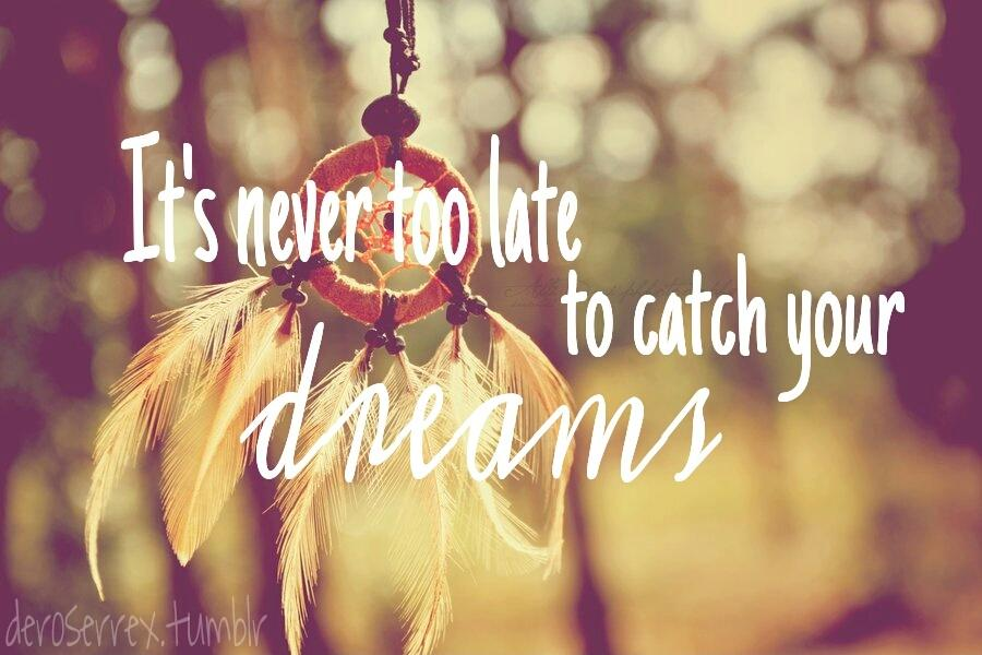 It's never too late to catch your dreams Picture Quote #1
