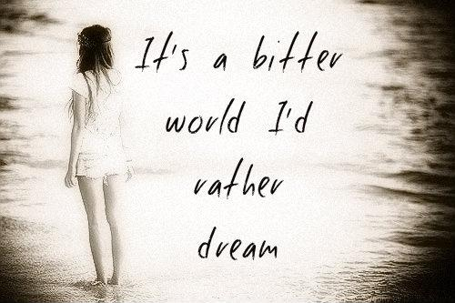 It's a bitter world, I'd rather dream Picture Quote #1