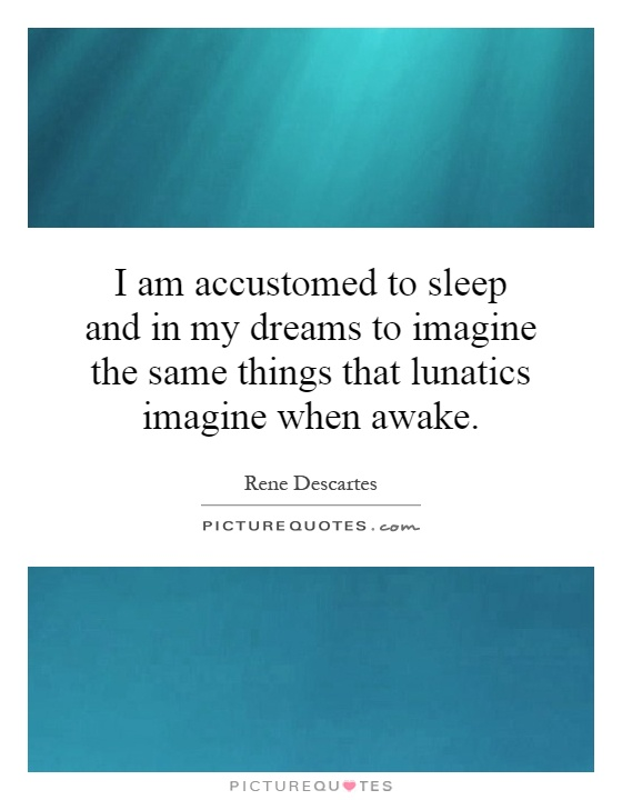 I am accustomed to sleep and in my dreams to imagine the same things that lunatics imagine when awake Picture Quote #1