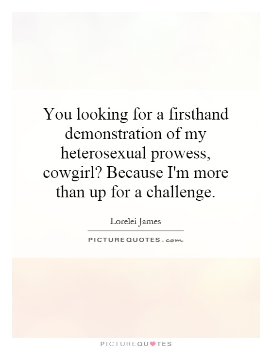 You looking for a firsthand demonstration of my heterosexual prowess, cowgirl? Because I'm more than up for a challenge Picture Quote #1