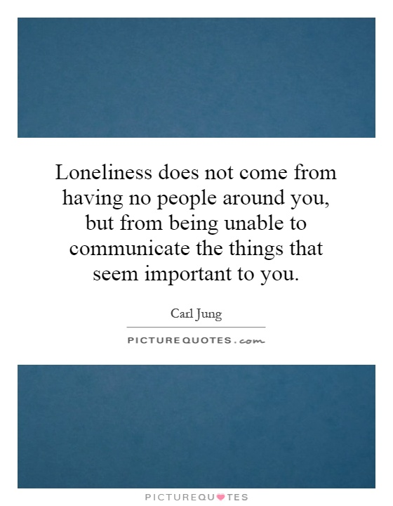 Loneliness does not come from having no people around you, but from being unable to communicate the things that seem important to you Picture Quote #1