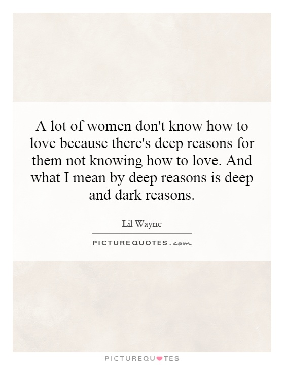 A lot of women don't know how to love because there's deep reasons for them not knowing how to love. And what I mean by deep reasons is deep and dark reasons Picture Quote #1