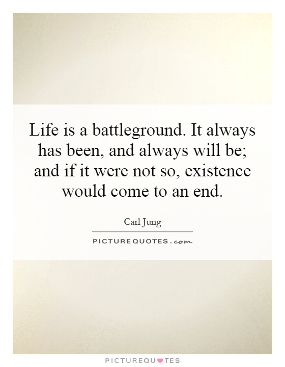Life is a battleground. It always has been, and always will be; and if it were not so, existence would come to an end Picture Quote #1