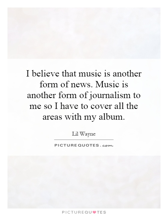 I believe that music is another form of news. Music is another form of journalism to me so I have to cover all the areas with my album Picture Quote #1