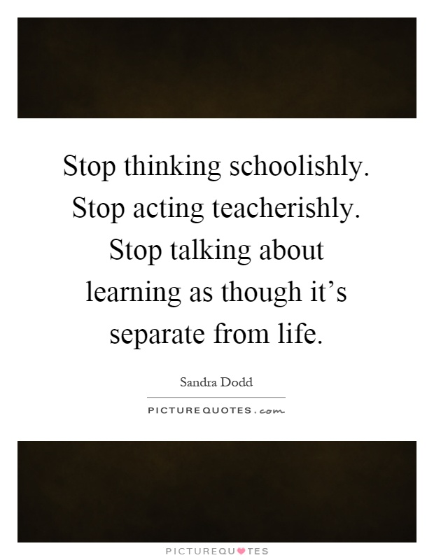 Stop thinking schoolishly. Stop acting teacherishly. Stop talking about learning as though it's separate from life Picture Quote #1