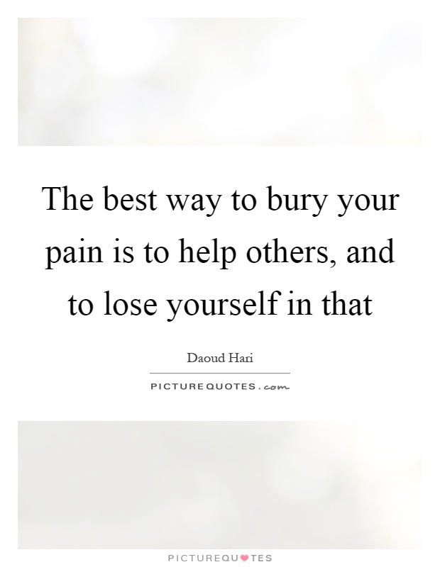 The best way to bury your pain is to help others, and to lose yourself in that Picture Quote #1