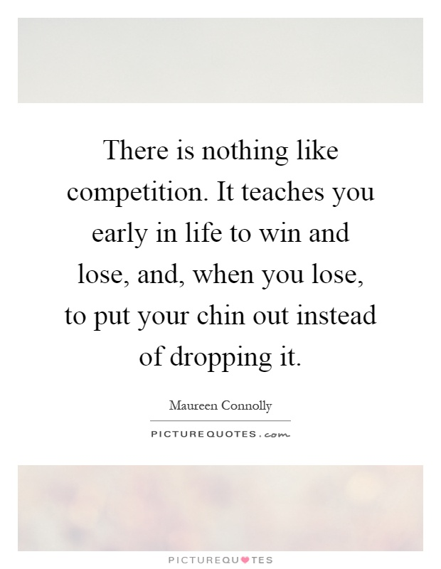 There is nothing like competition. It teaches you early in life to win and lose, and, when you lose, to put your chin out instead of dropping it Picture Quote #1