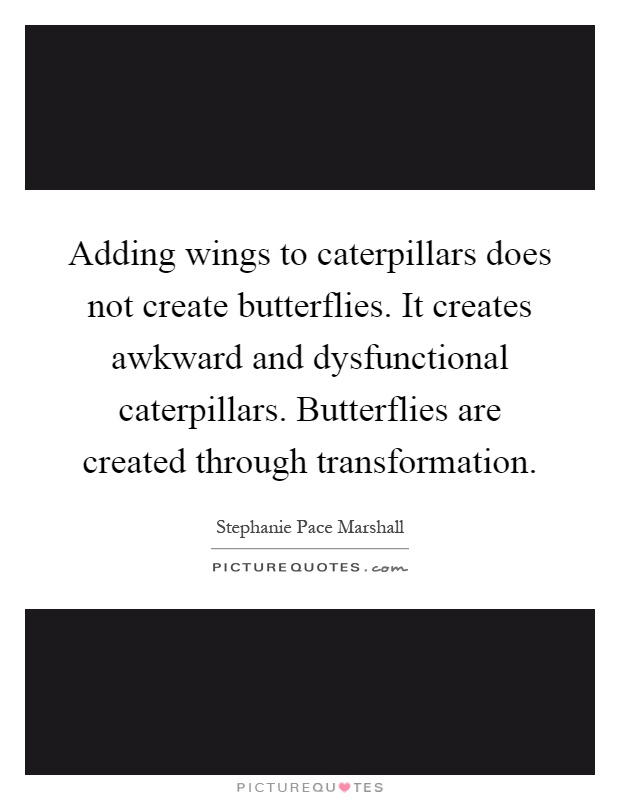 Adding wings to caterpillars does not create butterflies. It creates awkward and dysfunctional caterpillars. Butterflies are created through transformation Picture Quote #1