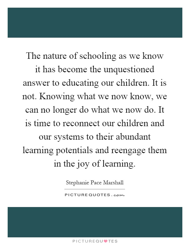 The nature of schooling as we know it has become the unquestioned answer to educating our children. It is not. Knowing what we now know, we can no longer do what we now do. It is time to reconnect our children and our systems to their abundant learning potentials and reengage them in the joy of learning Picture Quote #1