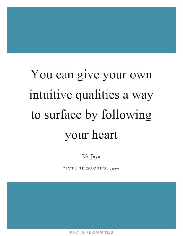 You can give your own intuitive qualities a way to surface by following your heart Picture Quote #1