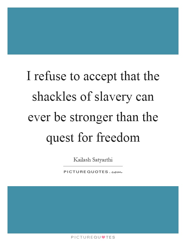 I refuse to accept that the shackles of slavery can ever be stronger than the quest for freedom Picture Quote #1