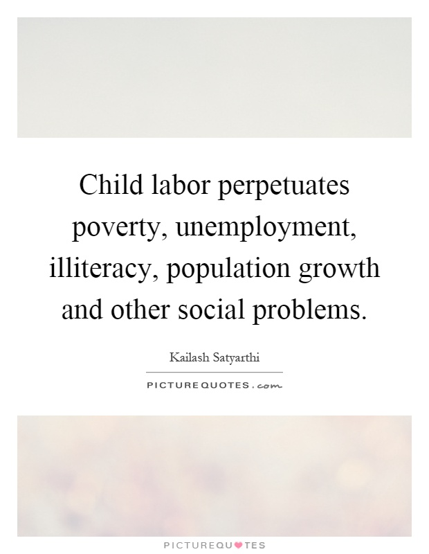 Child labor perpetuates poverty, unemployment, illiteracy, population growth and other social problems Picture Quote #1
