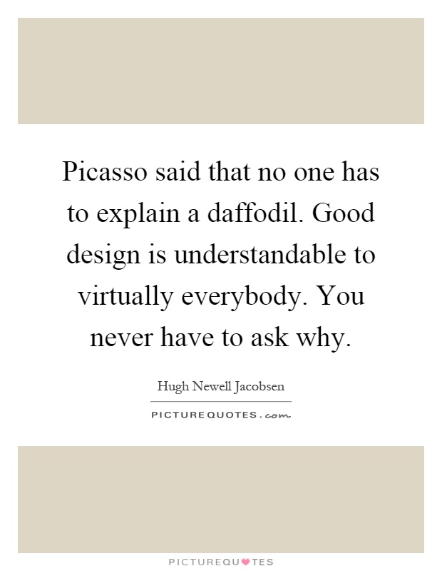 Picasso said that no one has to explain a daffodil. Good design is understandable to virtually everybody. You never have to ask why Picture Quote #1