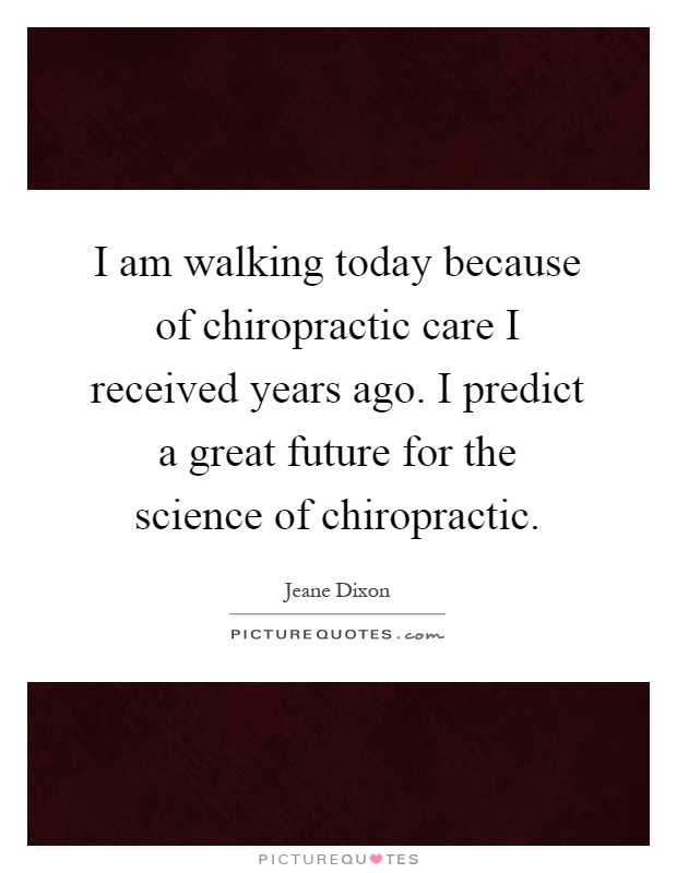 I am walking today because of chiropractic care I received years ago. I predict a great future for the science of chiropractic Picture Quote #1