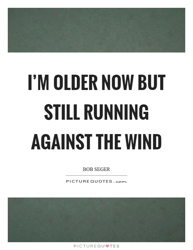 I'm older now but still running against the wind Picture Quote #1