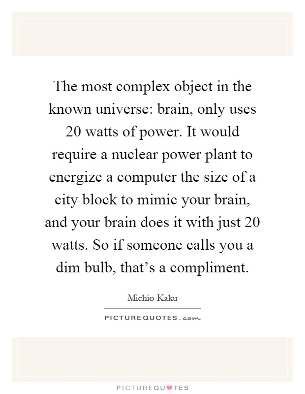 The most complex object in the known universe: brain, only uses 20 watts of power. It would require a nuclear power plant to energize a computer the size of a city block to mimic your brain, and your brain does it with just 20 watts. So if someone calls you a dim bulb, that's a compliment Picture Quote #1