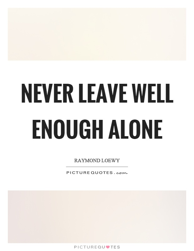 Never leave well enough alone Picture Quote #1