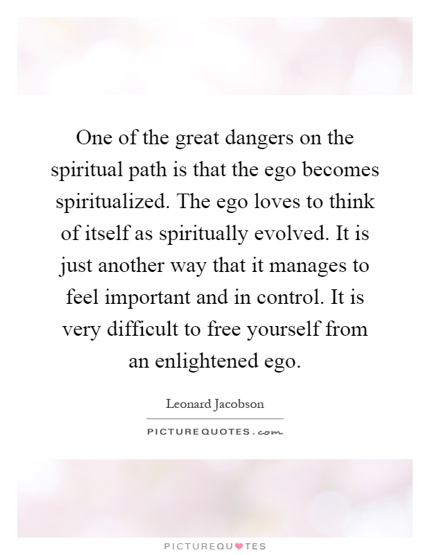 One of the great dangers on the spiritual path is that the ego becomes spiritualized. The ego loves to think of itself as spiritually evolved. It is just another way that it manages to feel important and in control. It is very difficult to free yourself from an enlightened ego Picture Quote #1
