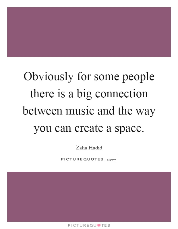 Obviously for some people there is a big connection between music and the way you can create a space Picture Quote #1