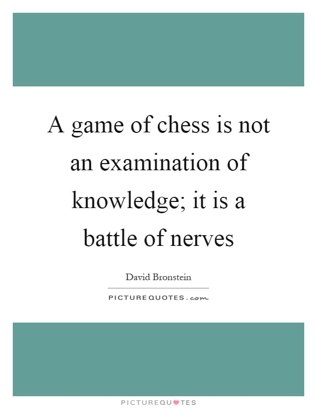 A game of chess is not an examination of knowledge; it is a battle of nerves Picture Quote #1