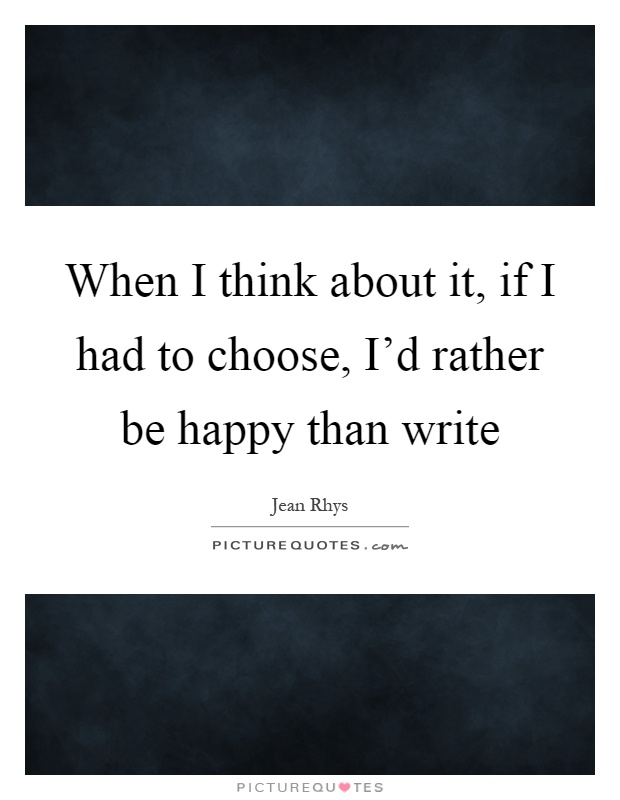 When I think about it, if I had to choose, I'd rather be happy than write Picture Quote #1