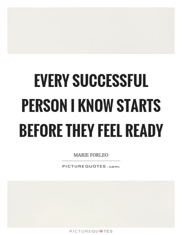 Every successful person I know starts before they feel ready Picture Quote #1