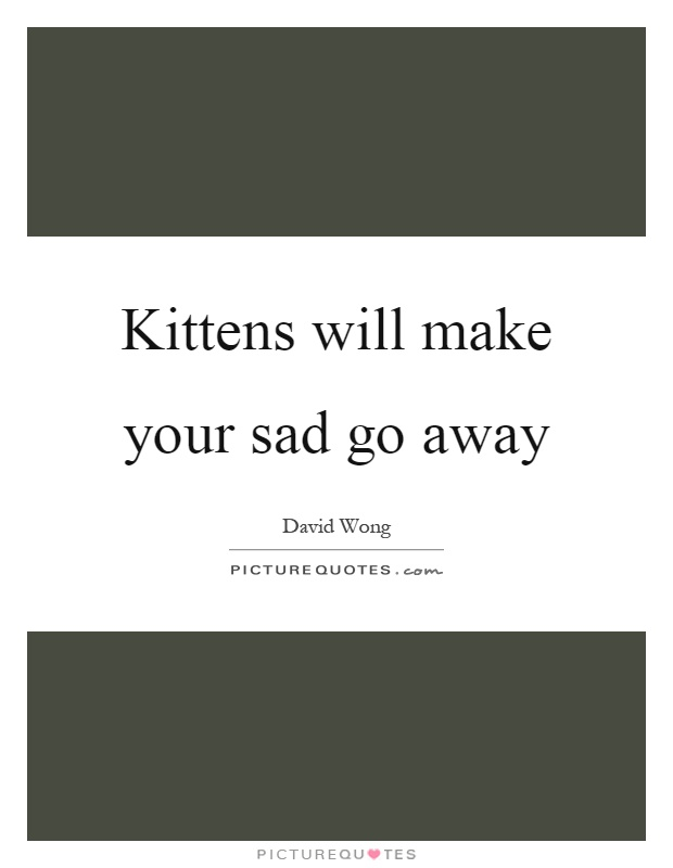 Kittens will make your sad go away Picture Quote #1