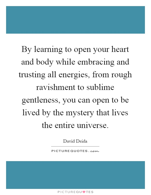 By learning to open your heart and body while embracing and trusting all energies, from rough ravishment to sublime gentleness, you can open to be lived by the mystery that lives the entire universe Picture Quote #1