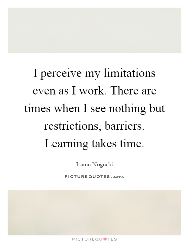 I perceive my limitations even as I work. There are times when I see nothing but restrictions, barriers. Learning takes time Picture Quote #1