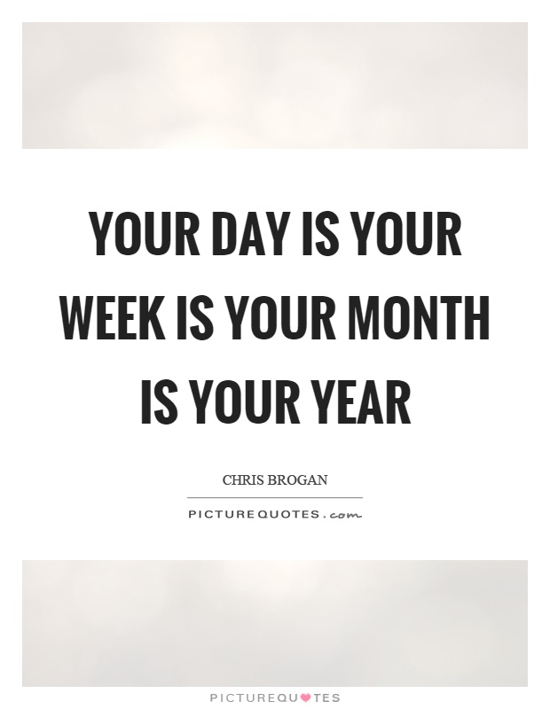 Your day is your week is your month is your year Picture Quote #1