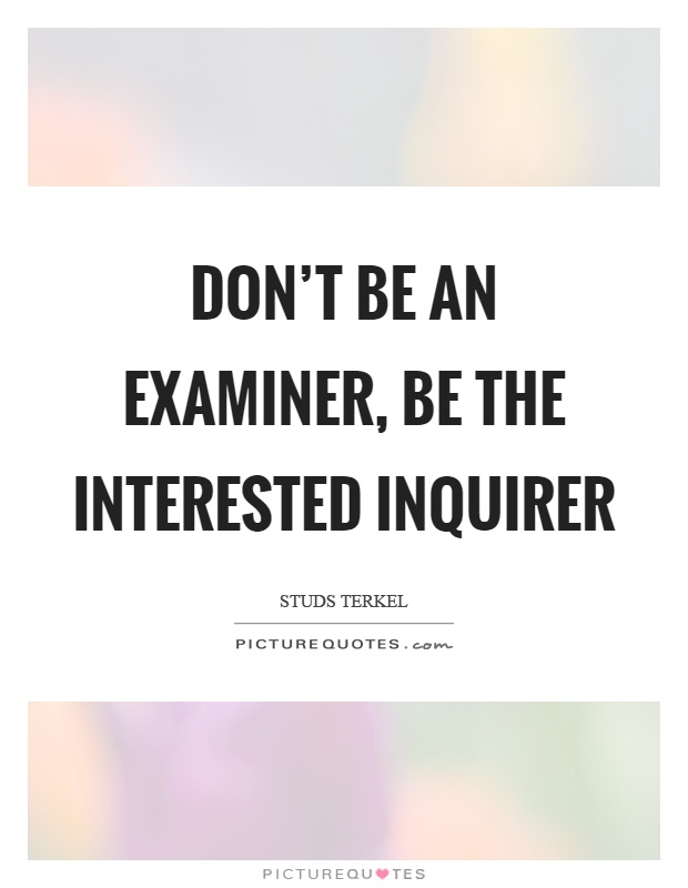 Don't be an examiner, be the interested inquirer Picture Quote #1