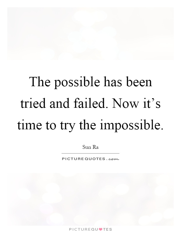 The possible has been tried and failed. Now it's time to try the impossible Picture Quote #1