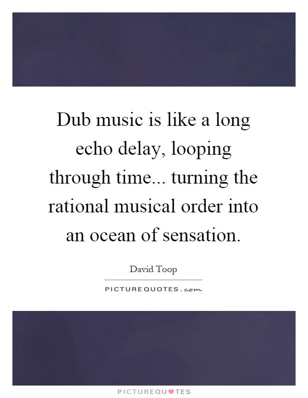 Dub music is like a long echo delay, looping through time