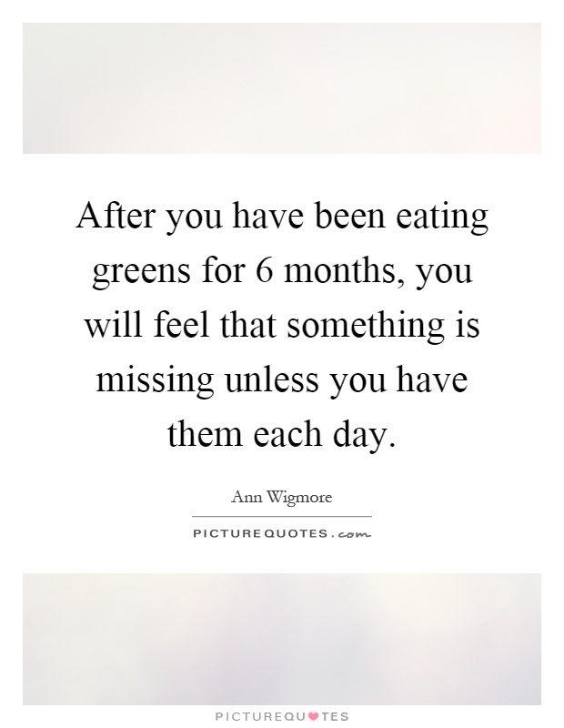 After you have been eating greens for 6 months, you will feel that something is missing unless you have them each day Picture Quote #1