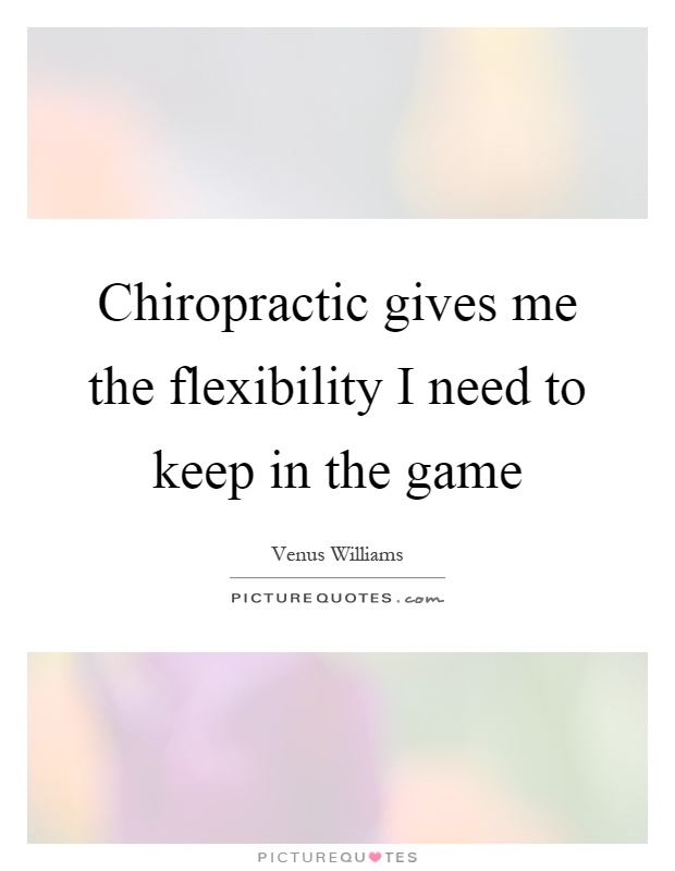 Chiropractic gives me the flexibility I need to keep in the game Picture Quote #1