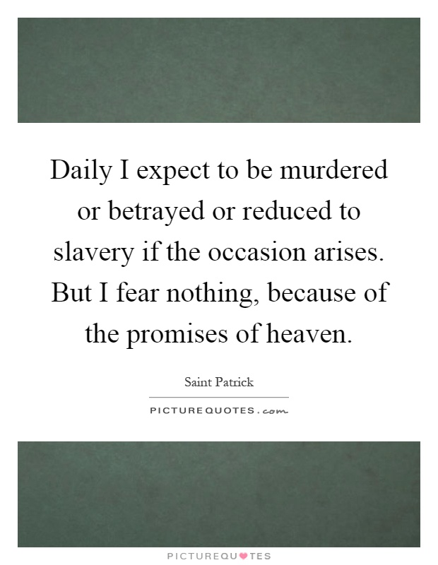 Daily I expect to be murdered or betrayed or reduced to slavery if the occasion arises. But I fear nothing, because of the promises of heaven Picture Quote #1
