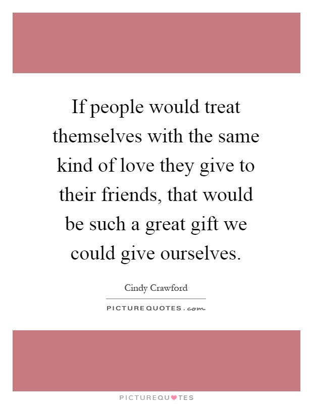 If people would treat themselves with the same kind of love they give to their friends, that would be such a great gift we could give ourselves Picture Quote #1