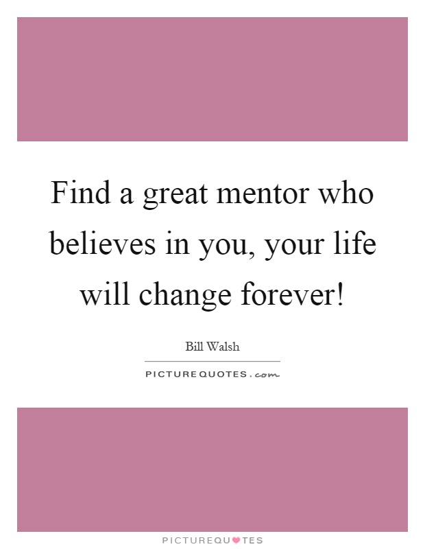 Find a great mentor who believes in you, your life will change forever! Picture Quote #1