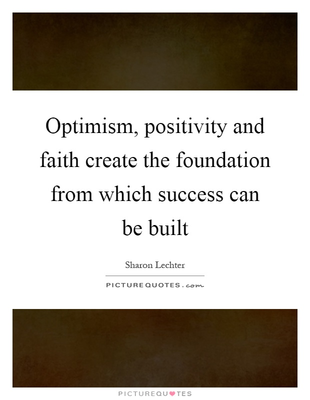 Optimism, positivity and faith create the foundation from which success can be built Picture Quote #1