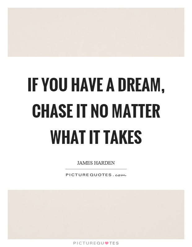 If you have a dream, chase it no matter what it takes Picture Quote #1