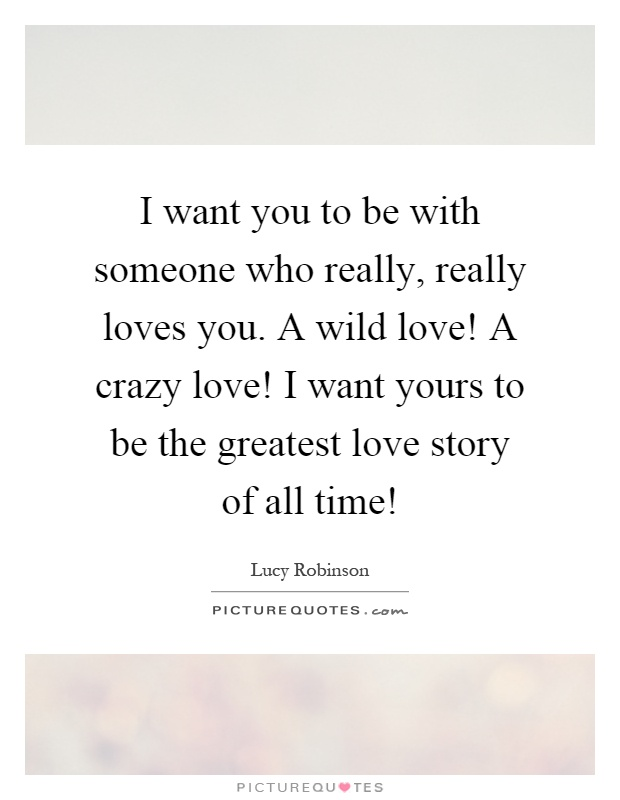 I want you to be with someone who really, really loves you. A wild love! A crazy love! I want yours to be the greatest love story of all time! Picture Quote #1