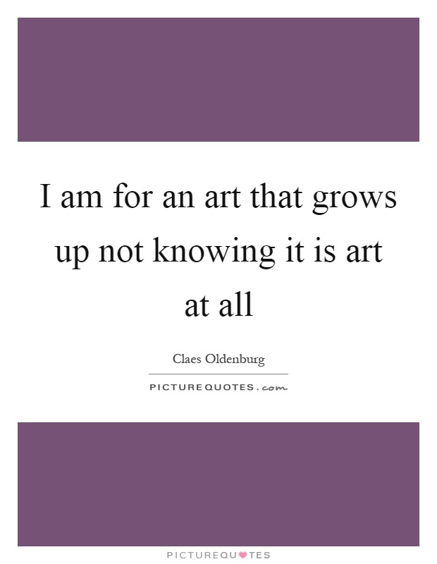 I am for an art that grows up not knowing it is art at all Picture Quote #1