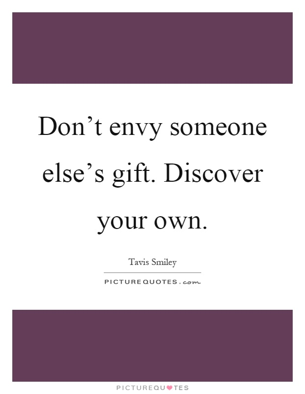 Don't envy someone else's gift. Discover your own Picture Quote #1