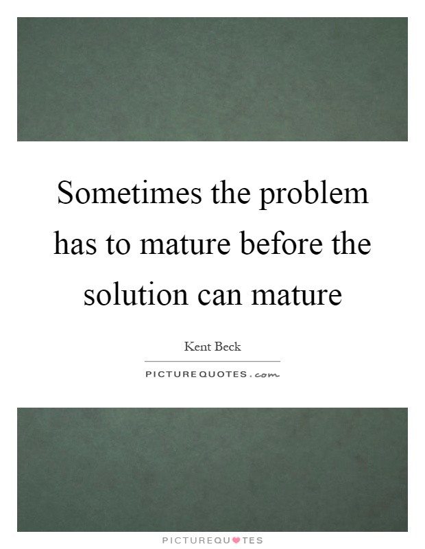 Sometimes the problem has to mature before the solution can mature Picture Quote #1
