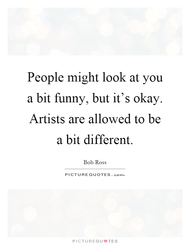 People might look at you a bit funny, but it's okay. Artists are allowed to be a bit different Picture Quote #1