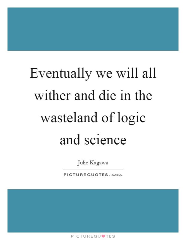 Eventually we will all wither and die in the wasteland of logic and science Picture Quote #1