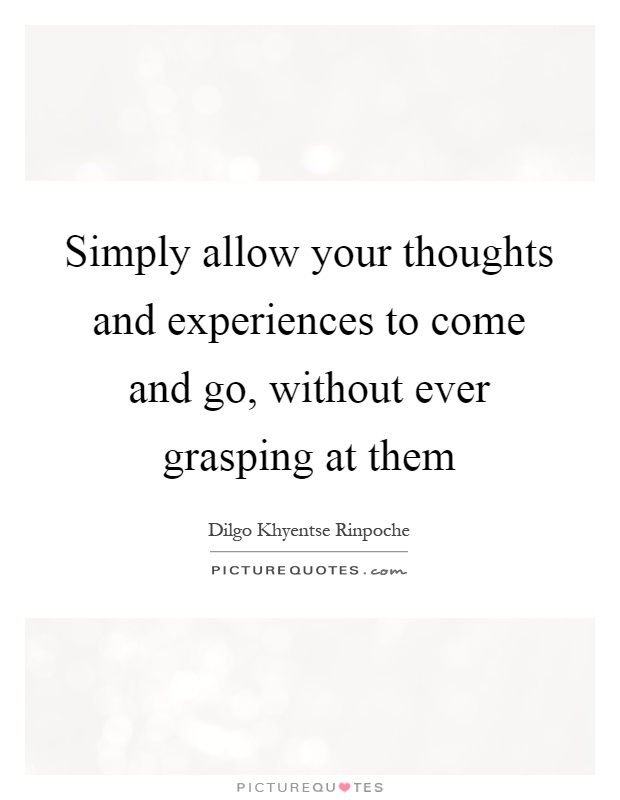 Simply allow your thoughts and experiences to come and go, without ever grasping at them Picture Quote #1