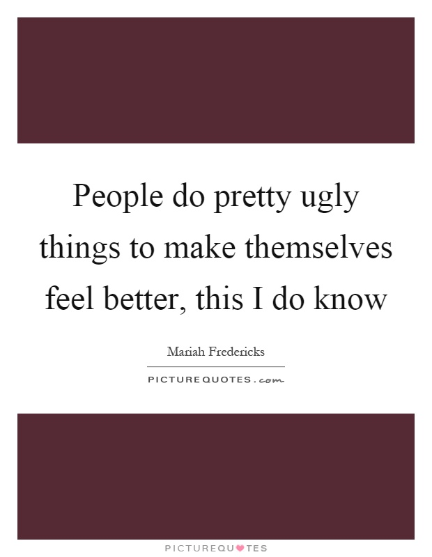 People do pretty ugly things to make themselves feel better, this I do know Picture Quote #1