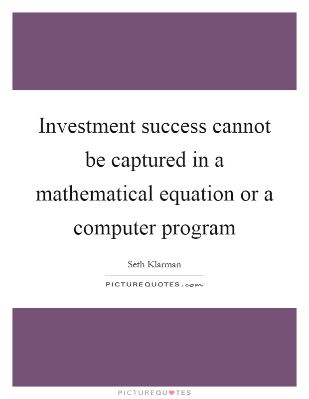 Investment success cannot be captured in a mathematical equation or a computer program Picture Quote #1