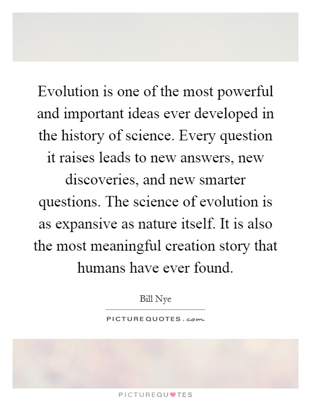Evolution is one of the most powerful and important ideas ever developed in the history of science. Every question it raises leads to new answers, new discoveries, and new smarter questions. The science of evolution is as expansive as nature itself. It is also the most meaningful creation story that humans have ever found Picture Quote #1
